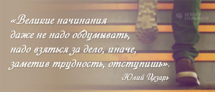 Великие начинания даже не надо обдумывать, надо взяться за дело, иначе, заметив трудность, отступишь. Гай Юлий Цезарь